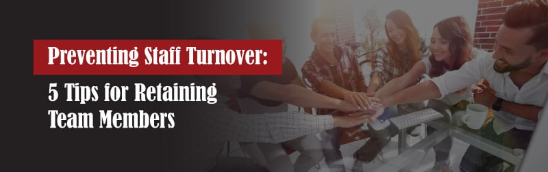 Preventing Staff Turnover: 5 Tips for Retaining Team Members